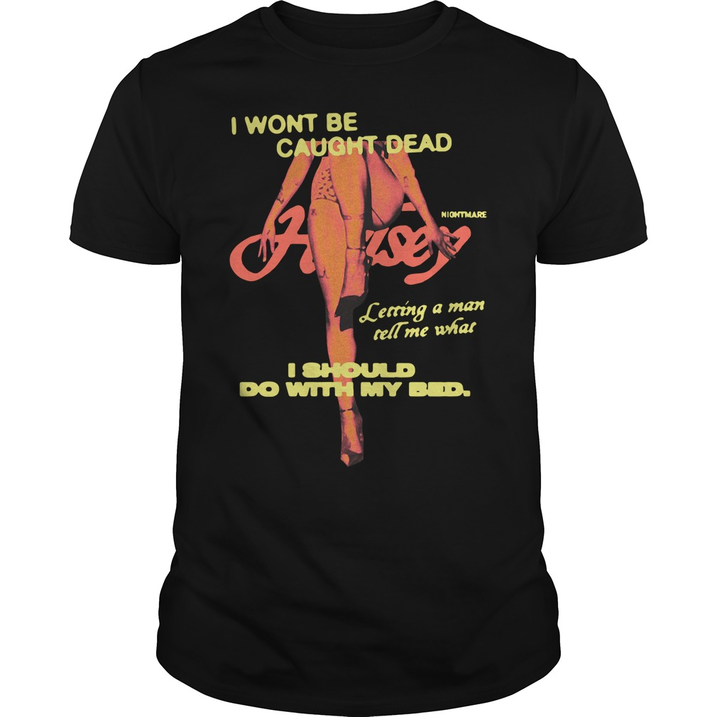I Won't Be Caught Dead I Should Do With My Bed Shirt