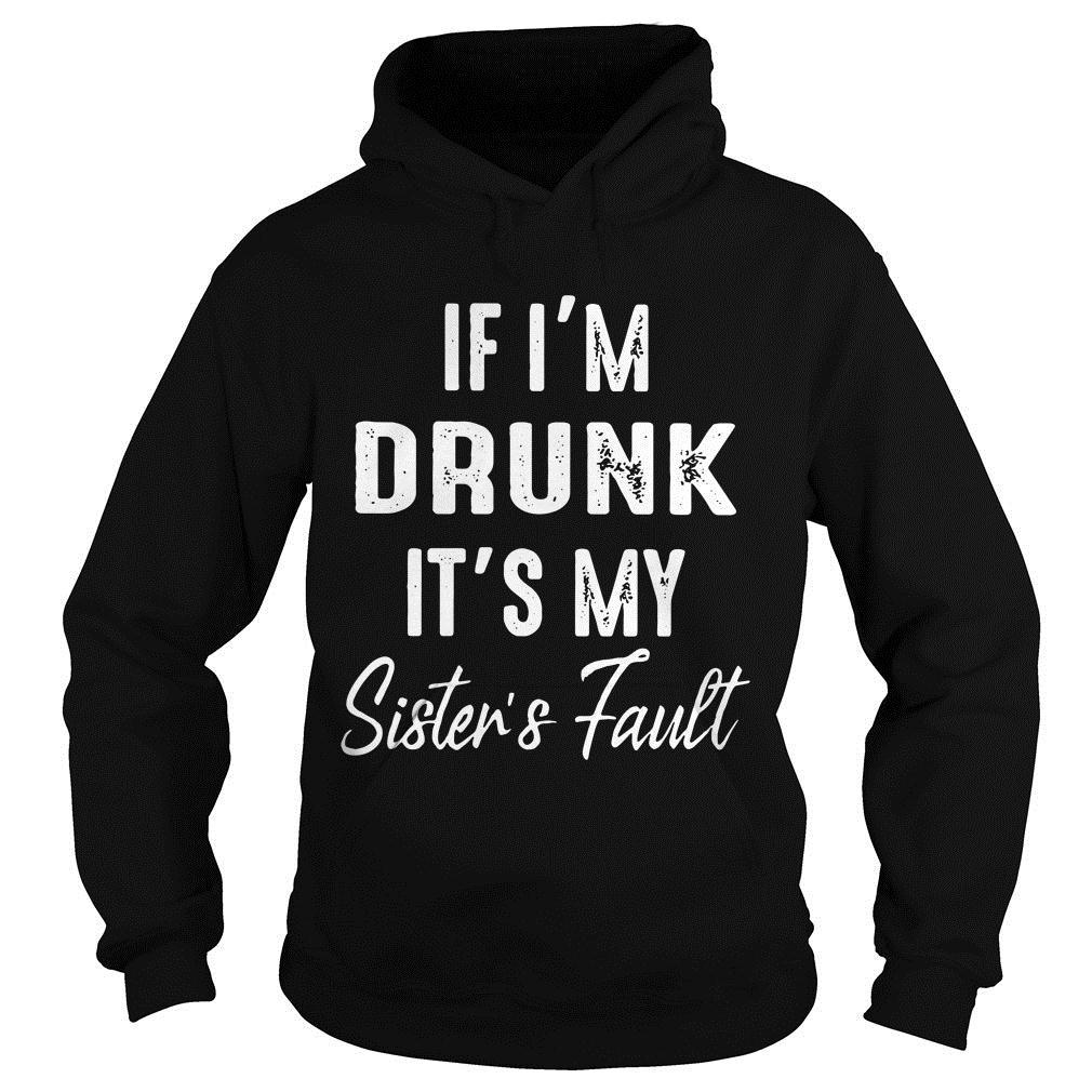 If I'm Drunk It's My Sister's Fault Shirt hoodie