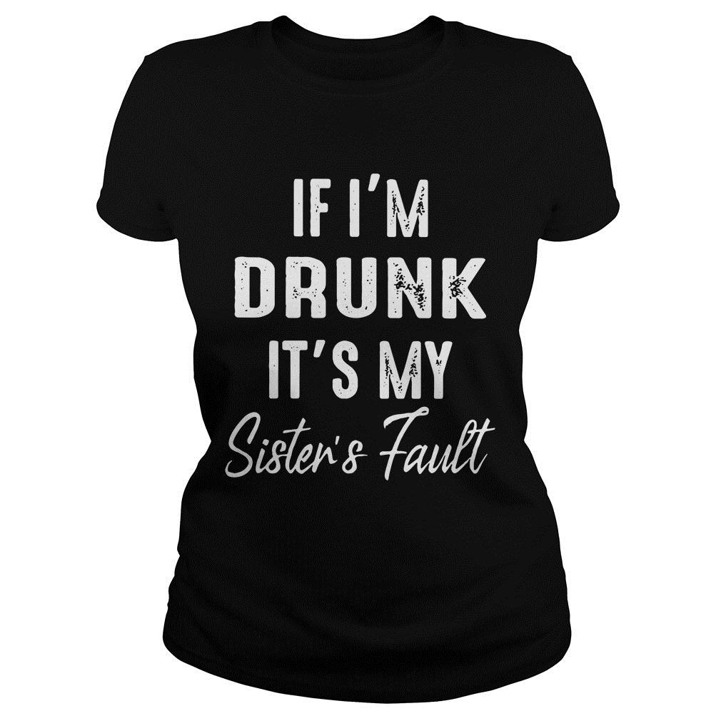 If I'm Drunk It's My Sister's Fault Shirt ladies tee