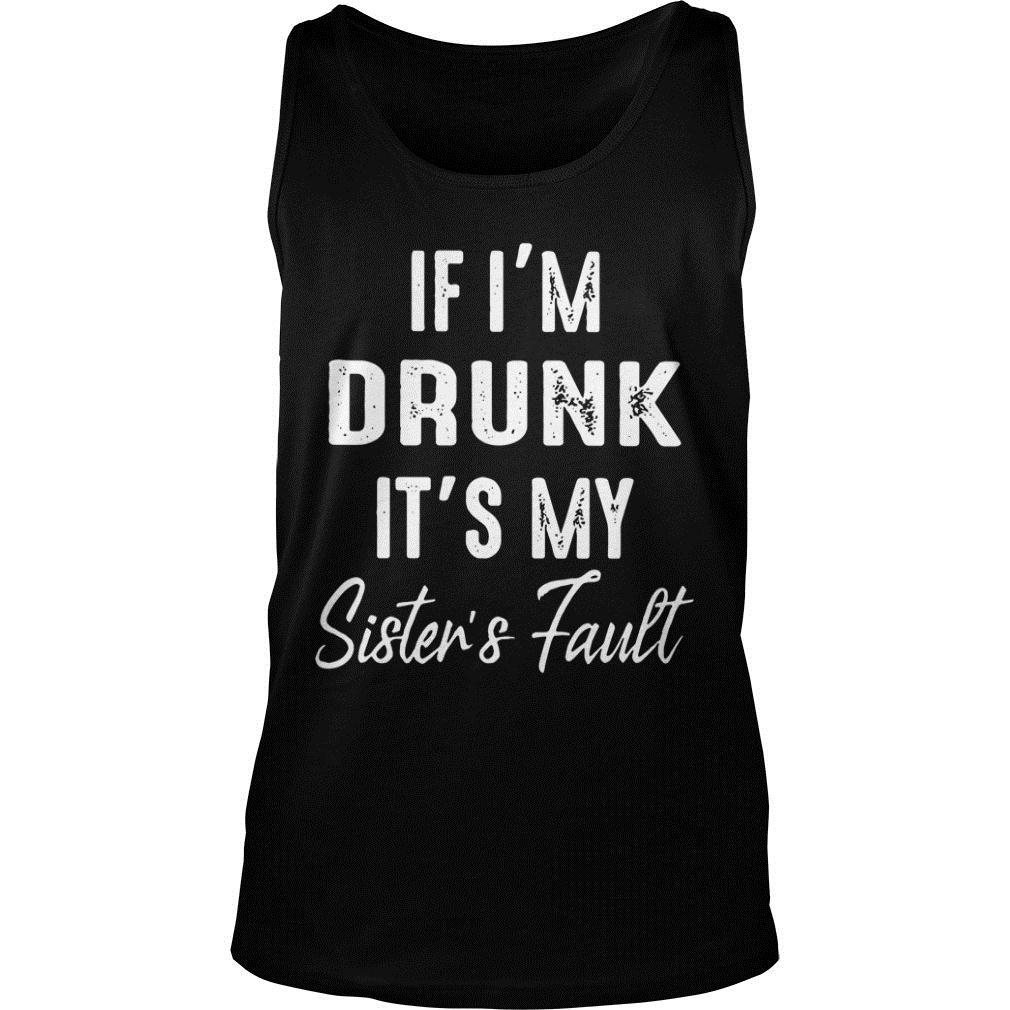 If I'm Drunk It's My Sister's Fault Shirt tank top