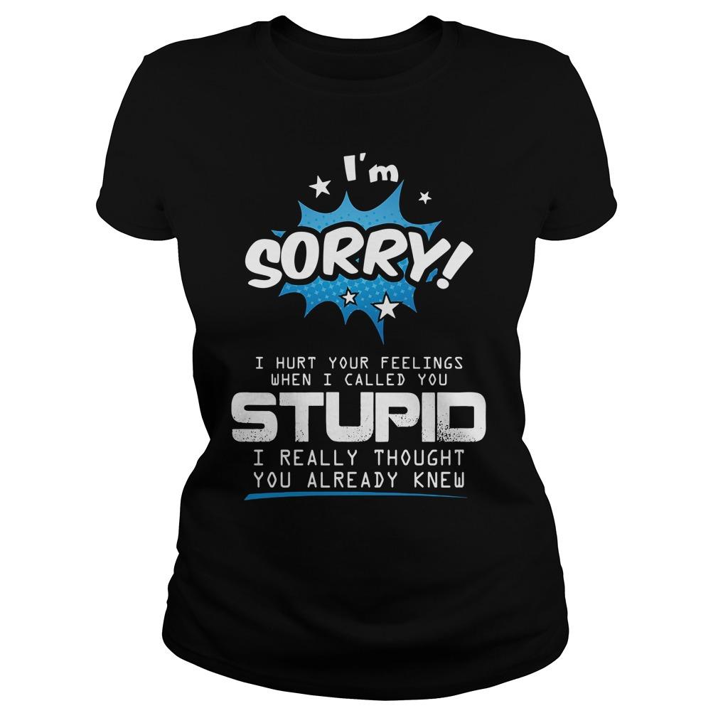 I'm Sorry I Hurt Your Feelings When I Called You Stupid Shirt ladies tee