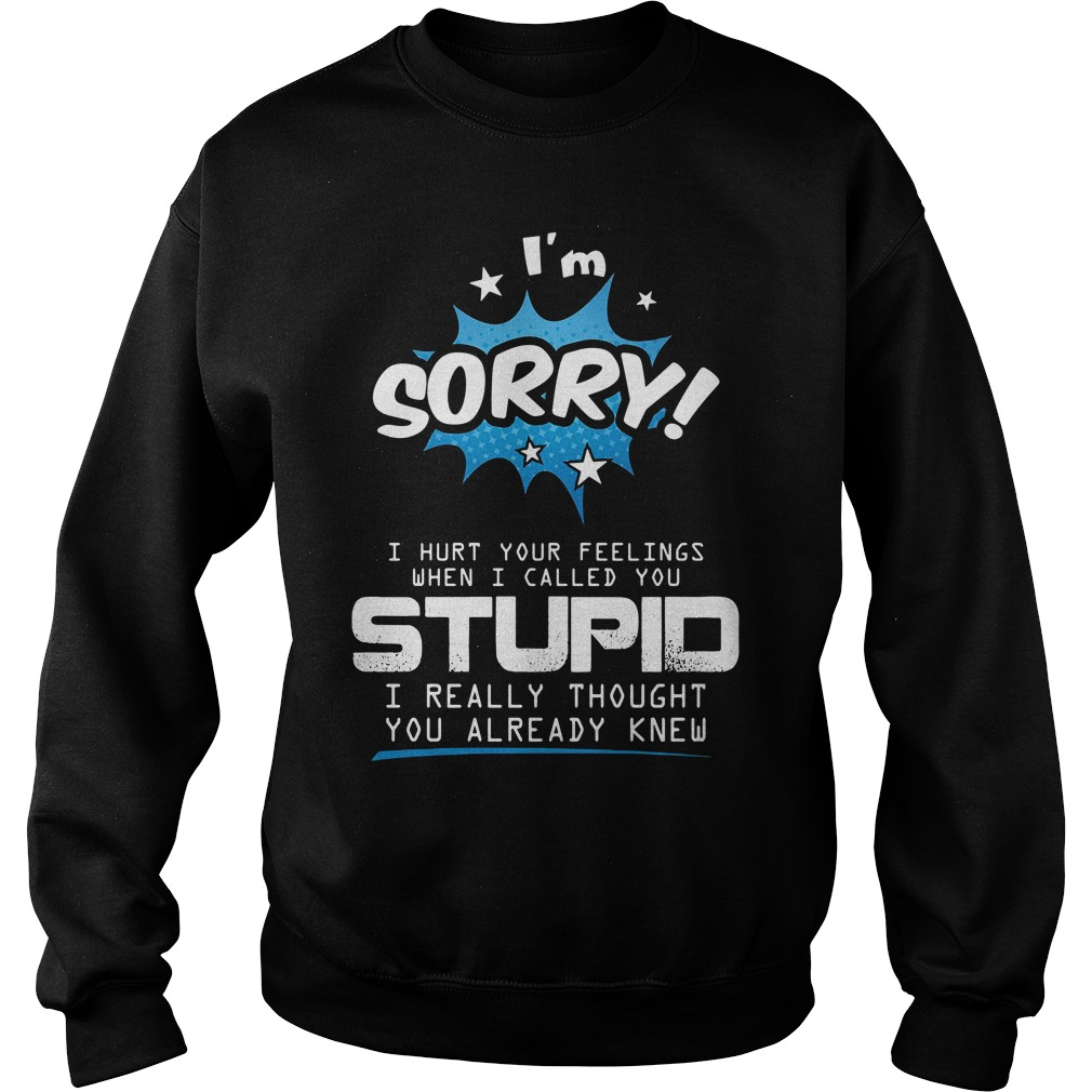 I'm Sorry I Hurt Your Feelings When I Called You Stupid Shirt sweater
