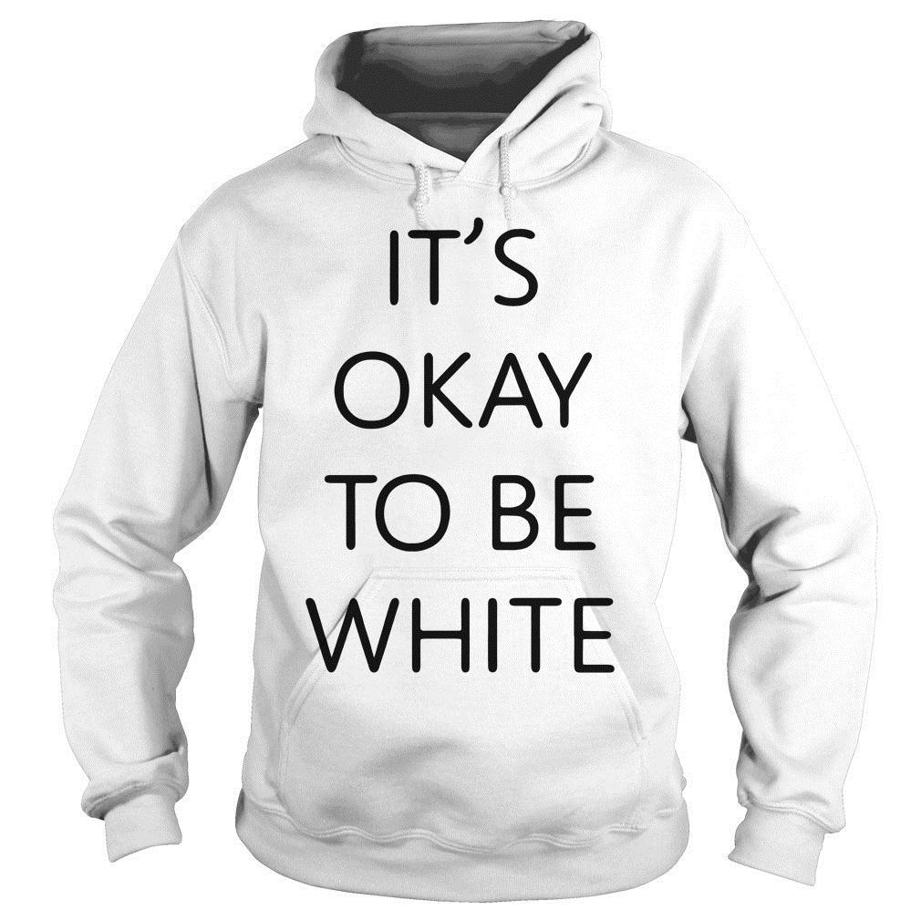 It's Okay To Be White Shirt hoodie
