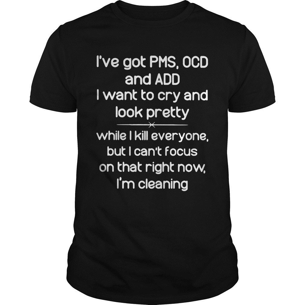 I've Got PMS OCD and Add I Want to Cry and Look Pretty Shirt