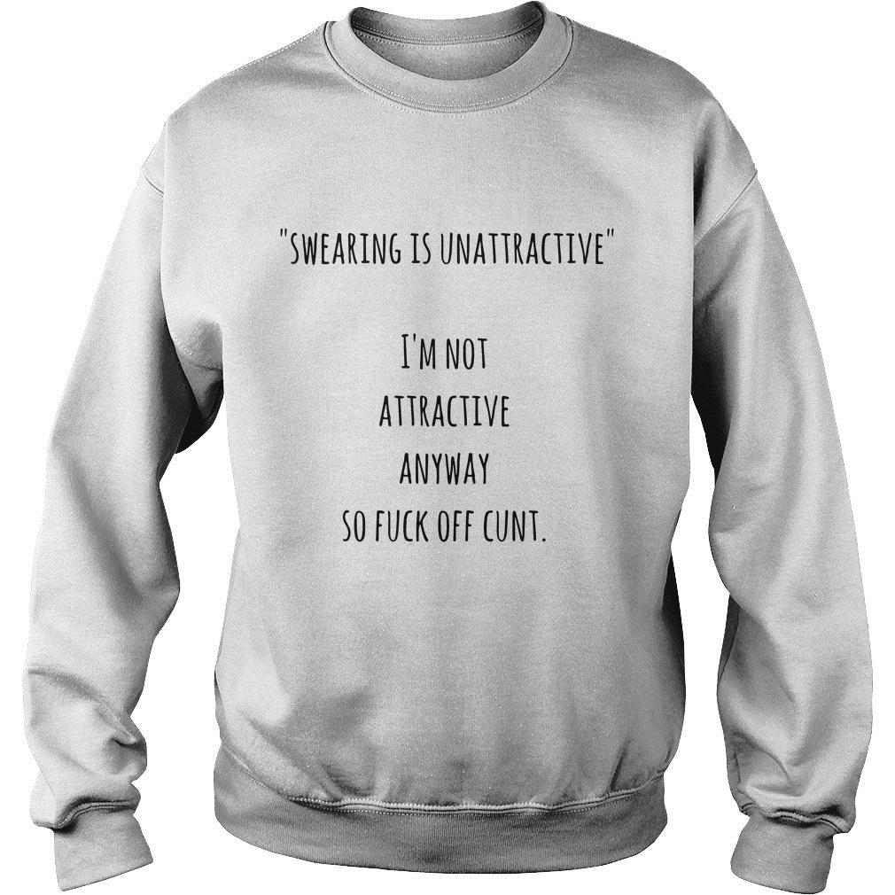 Swearing Is Unattractive & I'm Not Attractive Anyway So Fuck Off Cunt Shirt sweater