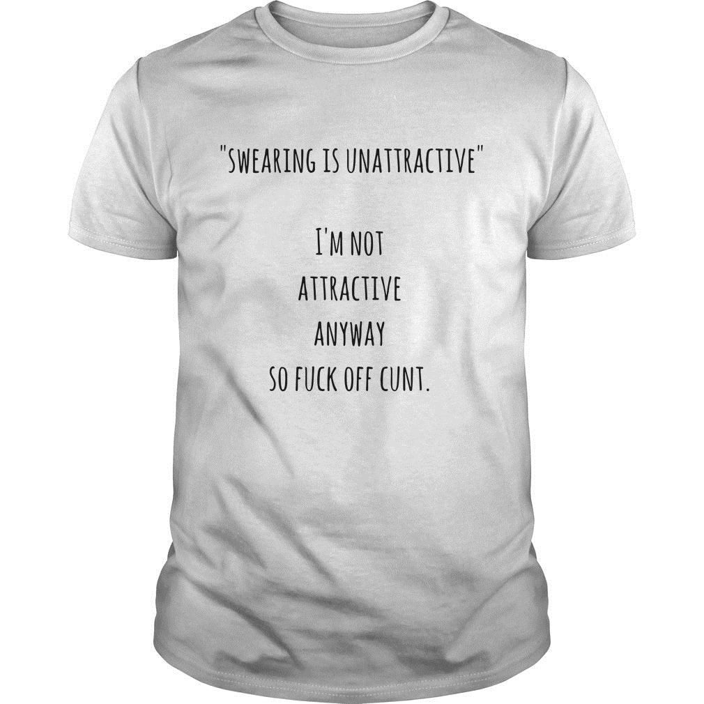 Swearing Is Unattractive & I'm Not Attractive Anyway So Fuck Off Cunt Shirt