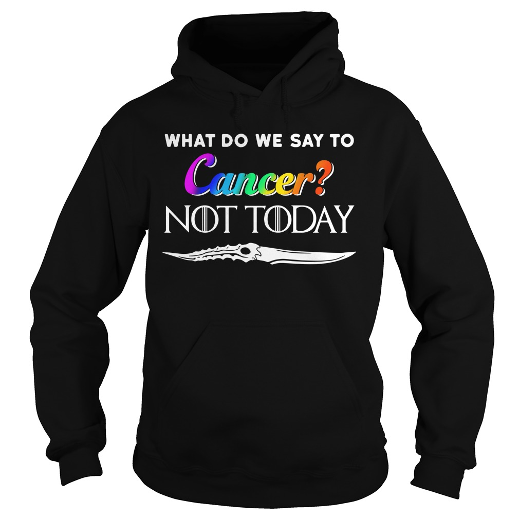 What Do We Say To Cancer Not Today Shirt hoodie