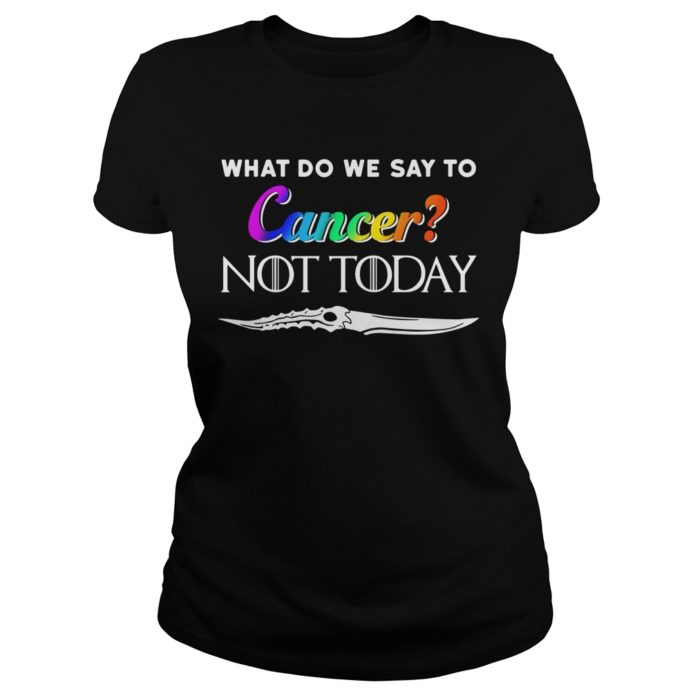 What Do We Say To Cancer Not Today Shirt ladies tee