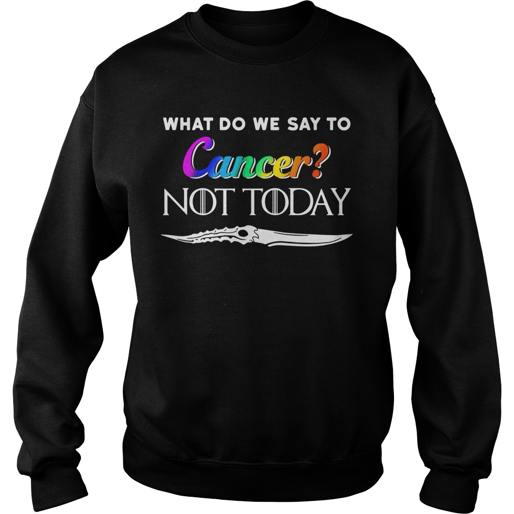What Do We Say To Cancer Not Today Shirt sweater