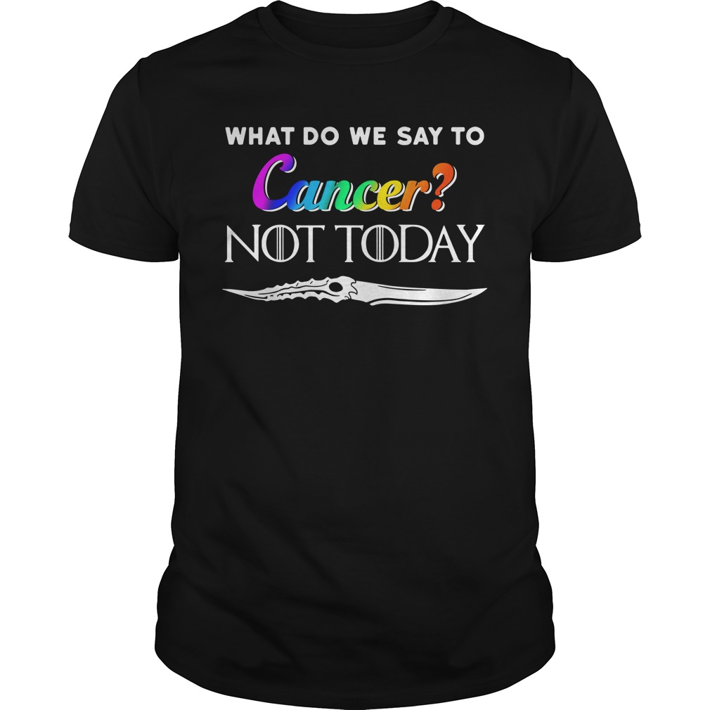 What Do We Say To Cancer Not Today Shirt