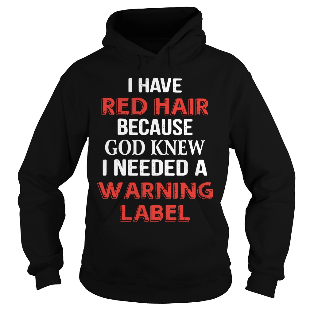 I Have Red Hair Because God Knew I Needed A Warning Label Shirt hoodie