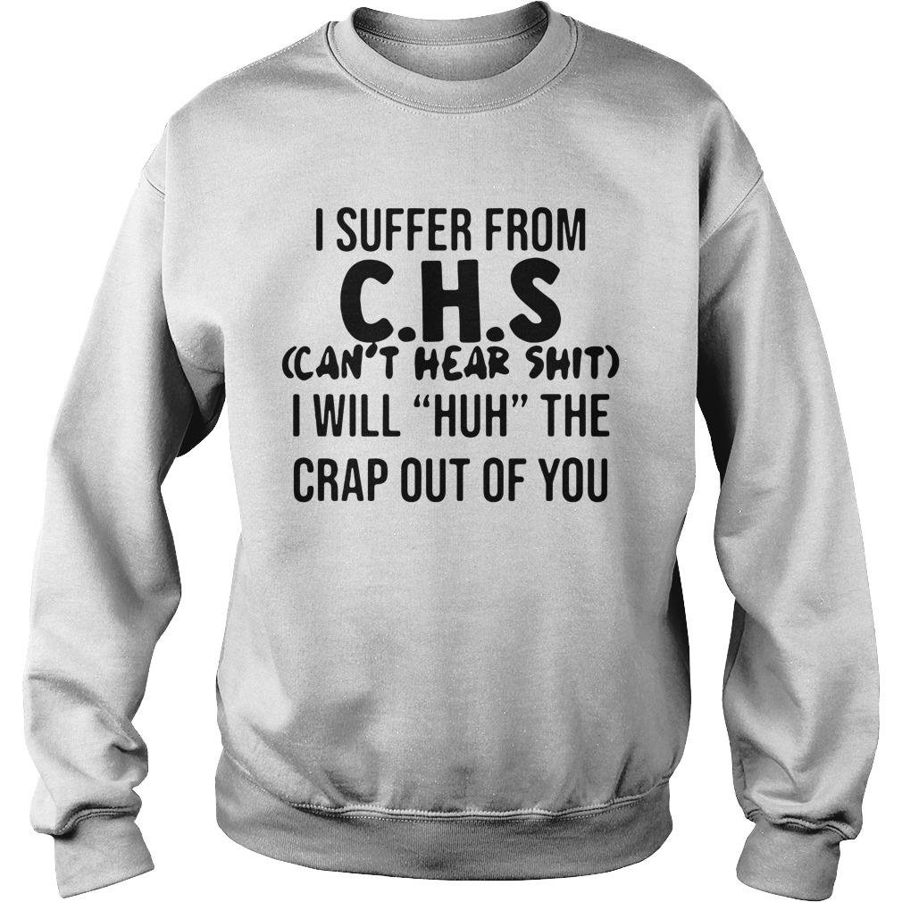 I suffer from C H S can't hear shit I will huh the crap out of you shirt sweater