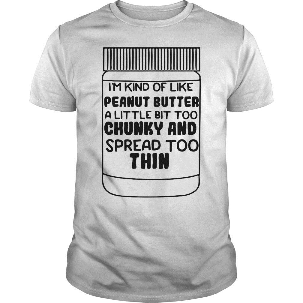 I'm Kind Of Like Peanut Butter A Little Bit Too Chunky And Spread Too Thin Shirt