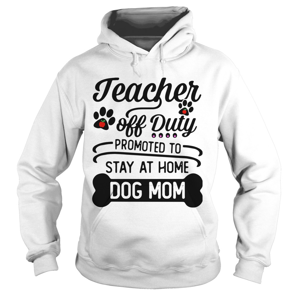 1e3c443e6ee9 Teacher Off Duty Promoted To Stay At Home Dog Mom Shirt and Hoodie