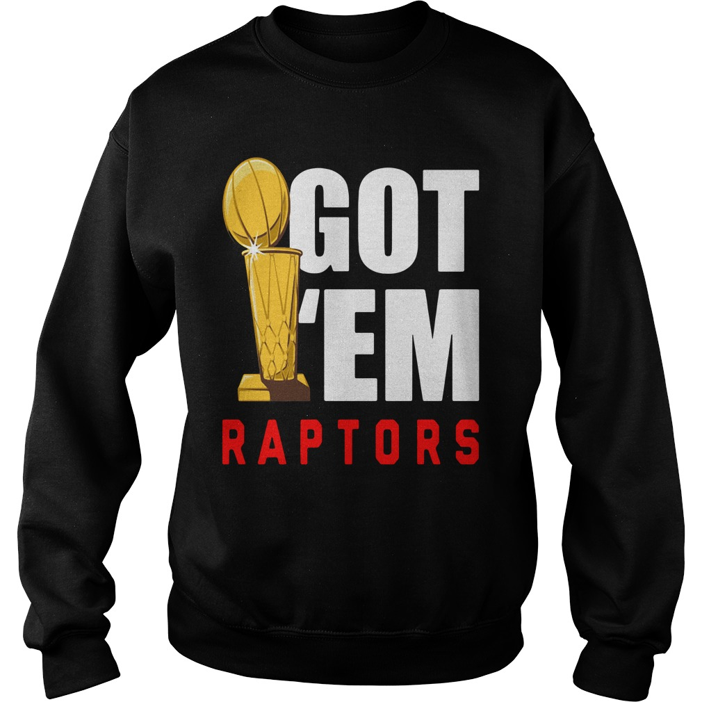Toronto Raptors 2019 NBA Finals Champions Got' Em Shirt sweater