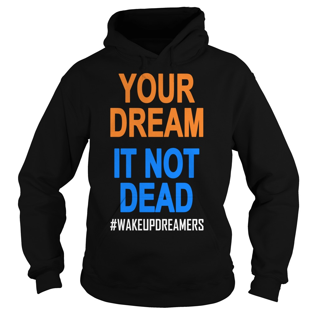 Your Dream Is Not Dead Wakeupdreamers Shirt hoodie