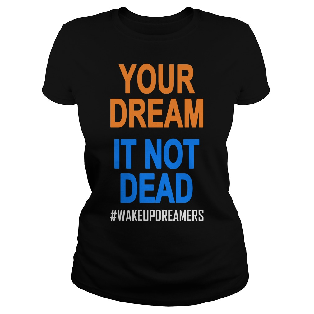 Your Dream Is Not Dead Wakeupdreamers Shirt ladies tee