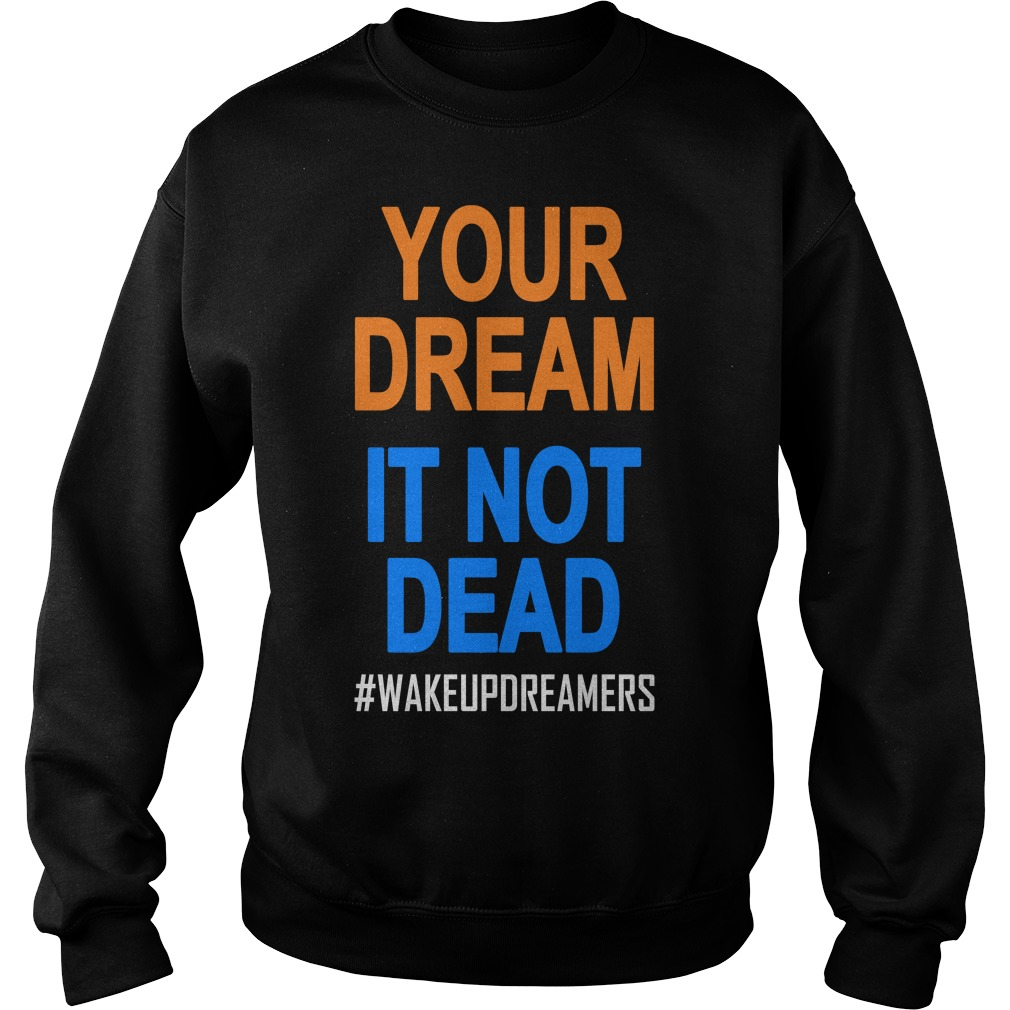 Your Dream Is Not Dead Wakeupdreamers Shirt sweater