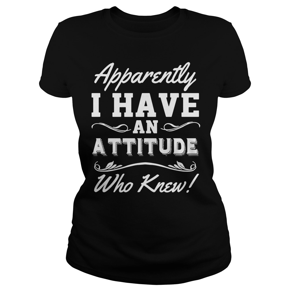 Apparently I Have An Attitude Who Knew Ladies Shirt