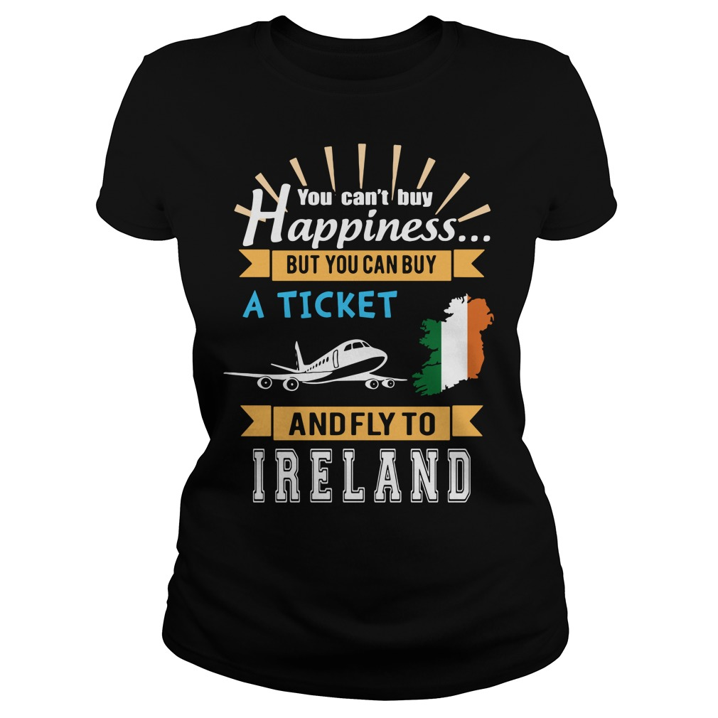 You Can't Buy Happiness But You Can Buy A Ticket And Fly To Ireland Ladies Shirt