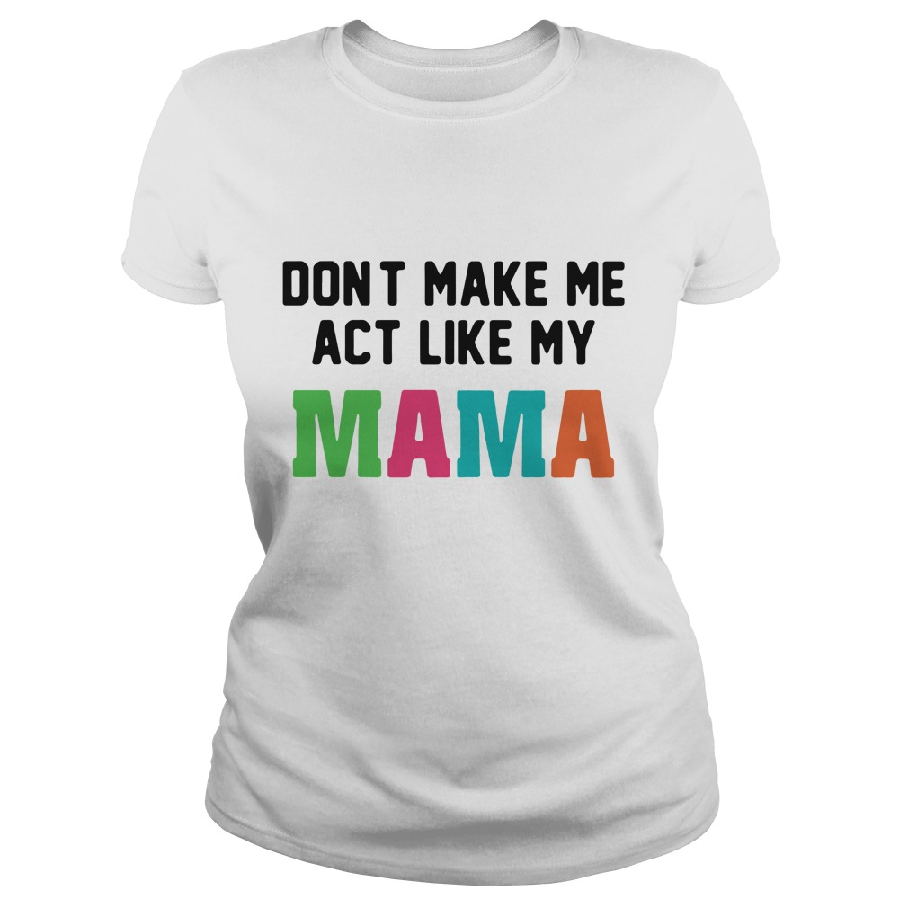 don't make me act like my mama shirt ladies tee