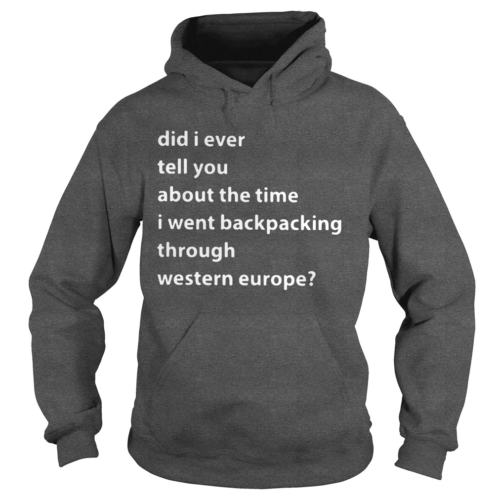 Did I ever tell you about the time I went backpacking through Western Europe hoodie