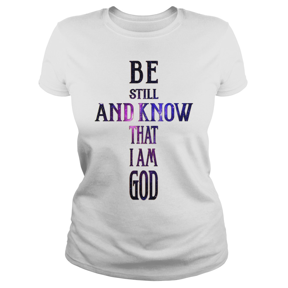 Be Still And Know That I Am God Shirt ladies tee
