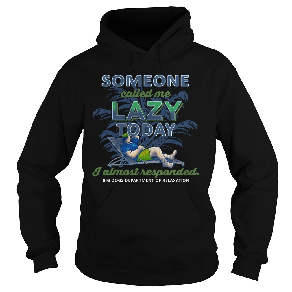 Big Dogs Someone Called Me Lazy Today I Almost Responded Shirt hoodie