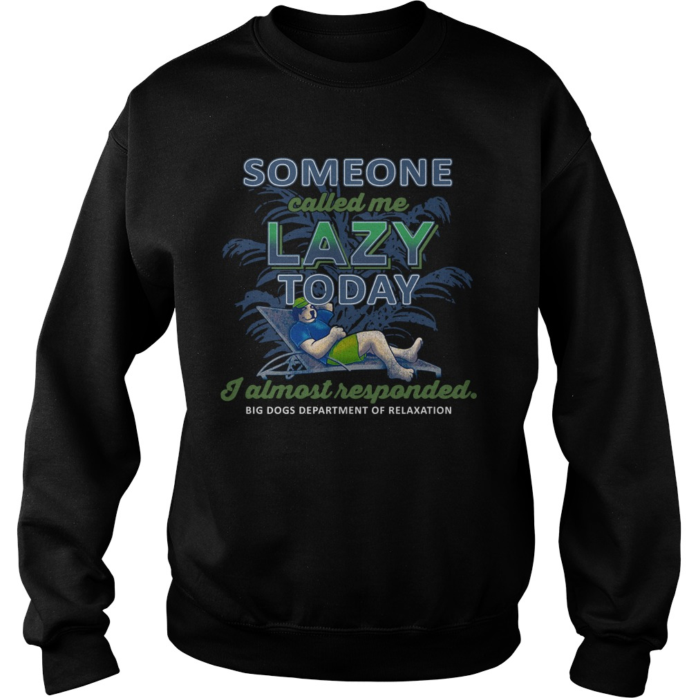 Big Dogs Someone Called Me Lazy Today I Almost Responded Shirt sweater