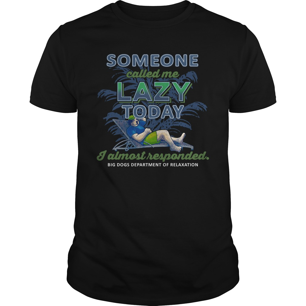 Big Dogs Someone Called Me Lazy Today I Almost Responded Shirt