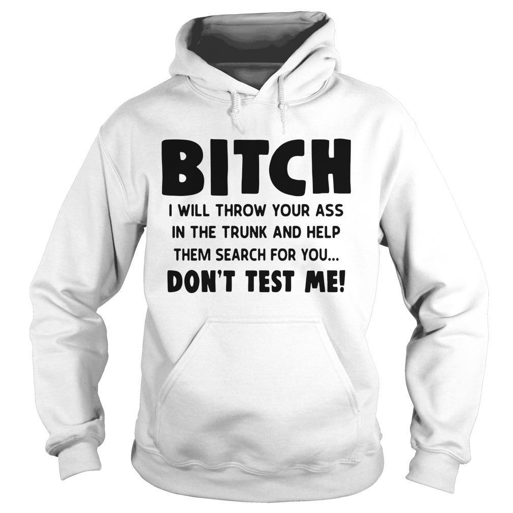 Bitch I Will Throw Your Ass Shirt hoodie