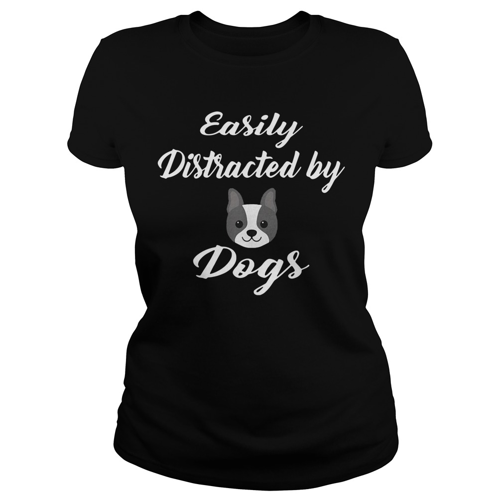 Easily Distracted By Dogs Shirt ladies tee