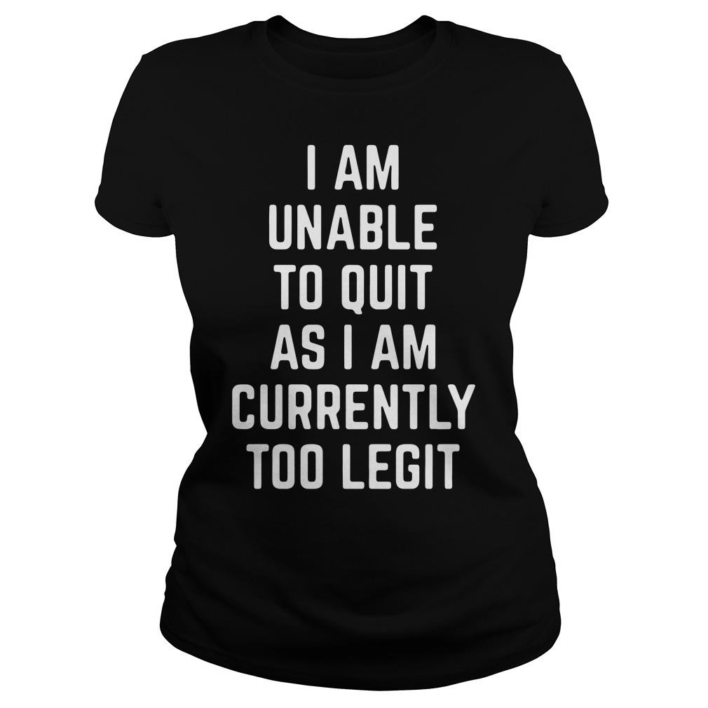 I Am Unable to Quit as I Am Currently Too Legit Shirt ladies tee