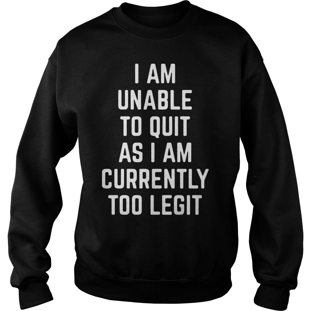 I Am Unable to Quit as I Am Currently Too Legit Shirt sweater