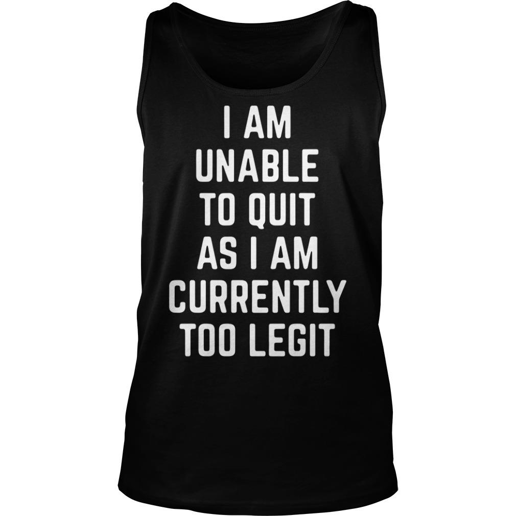 I Am Unable to Quit as I Am Currently Too Legit Shirt tank top