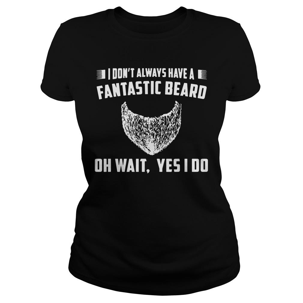 I Don't Always Have A Fantastic Beard Oh Wait Yes I Do Shirt ladies tee