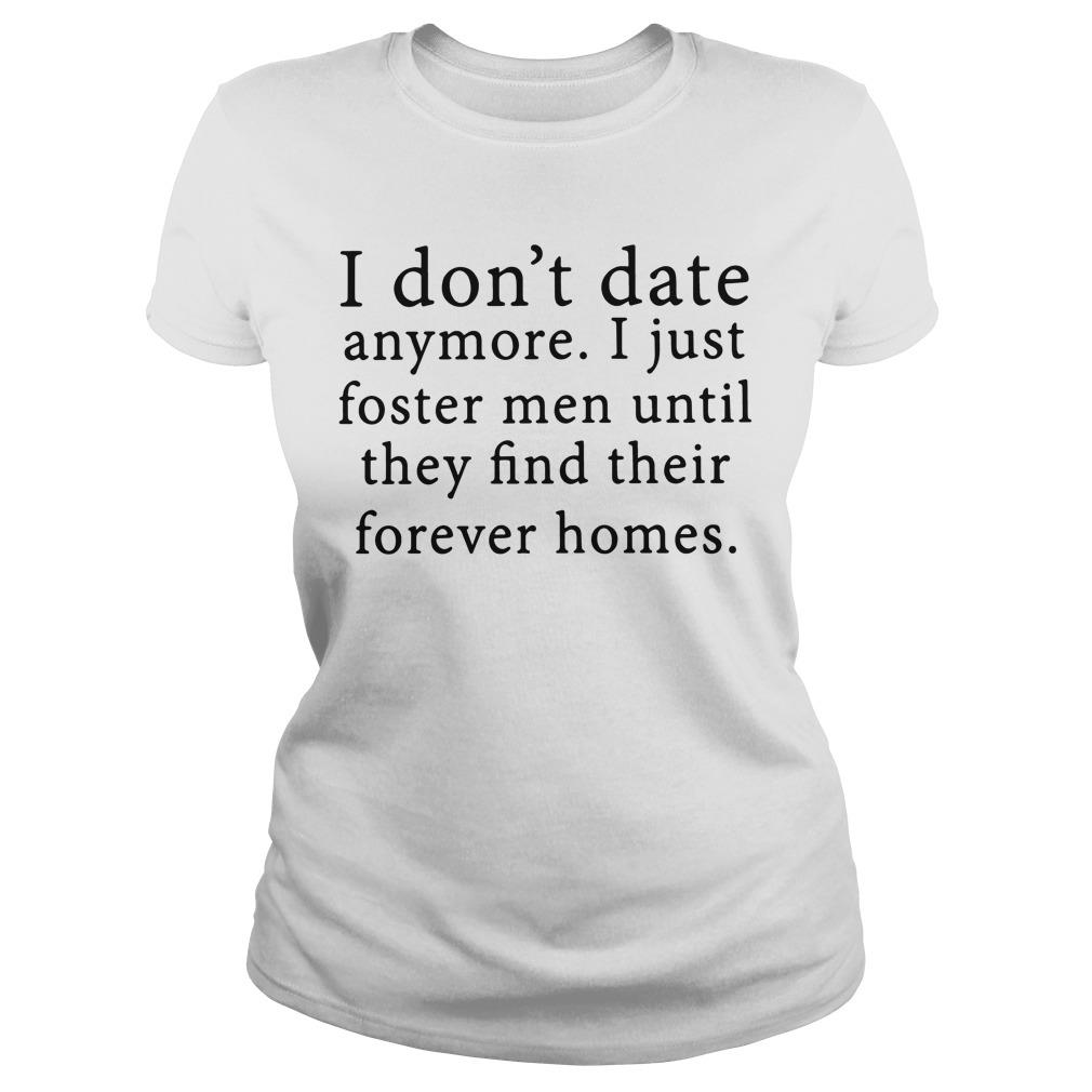 I Don't Date Anymore I Just Foster Until They Find Their Forever Homes Shirt ladies tee