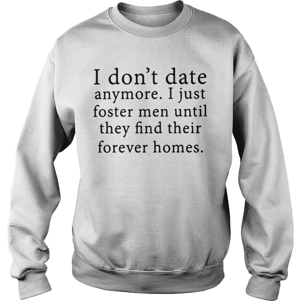 I Don't Date Anymore I Just Foster Until They Find Their Forever Homes Shirt sweater