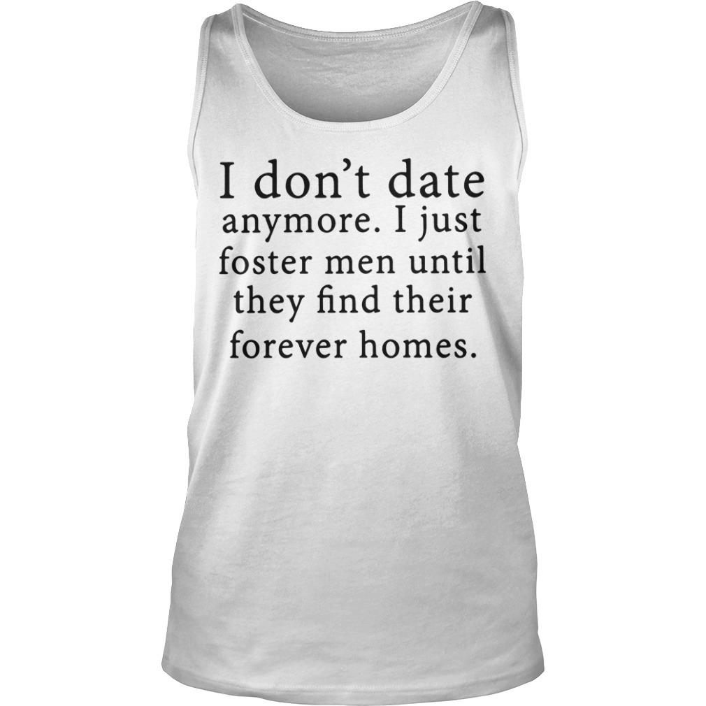 I Don't Date Anymore I Just Foster Until They Find Their Forever Homes Shirt tank top