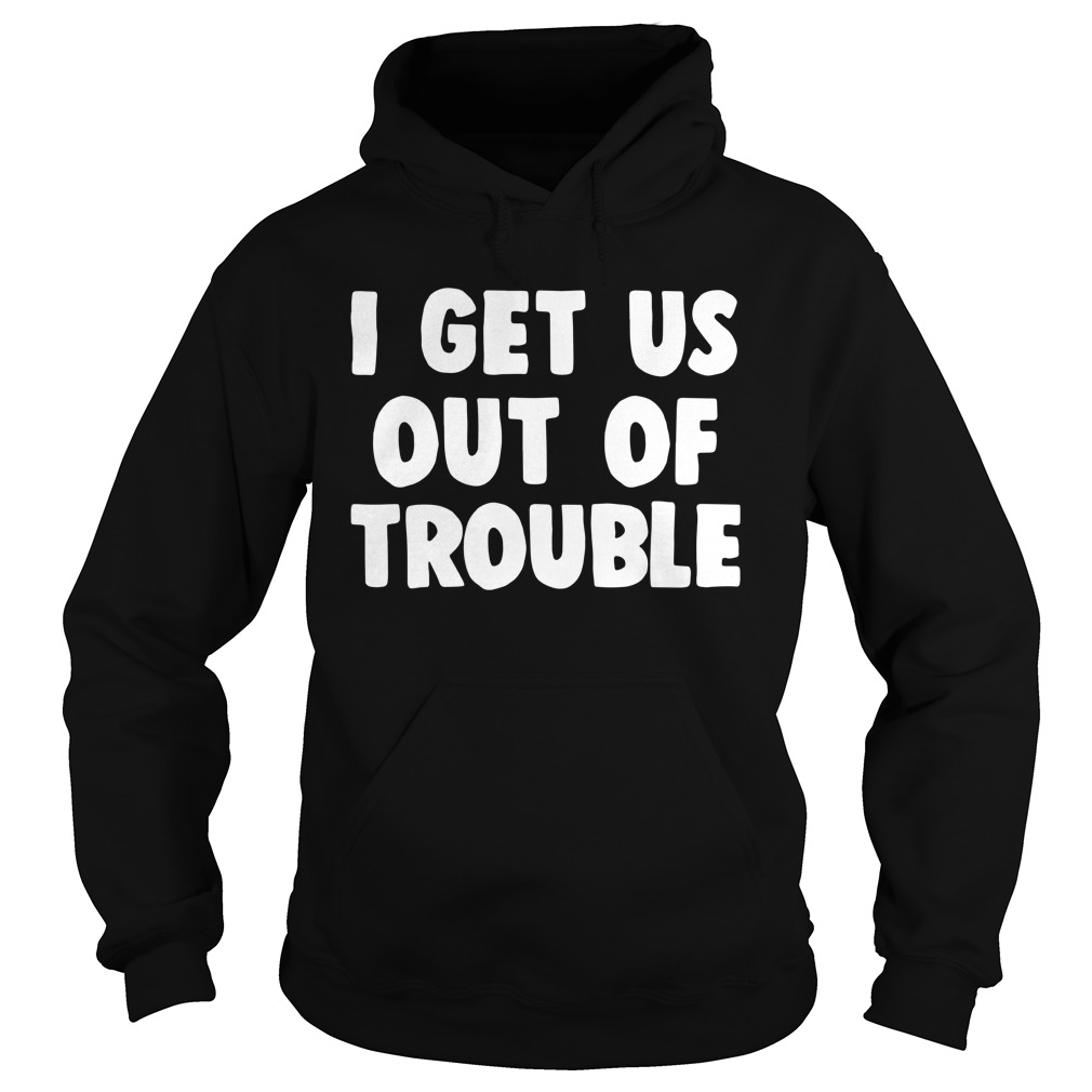 I Get Us Out Of Trouble Shirt hoodie