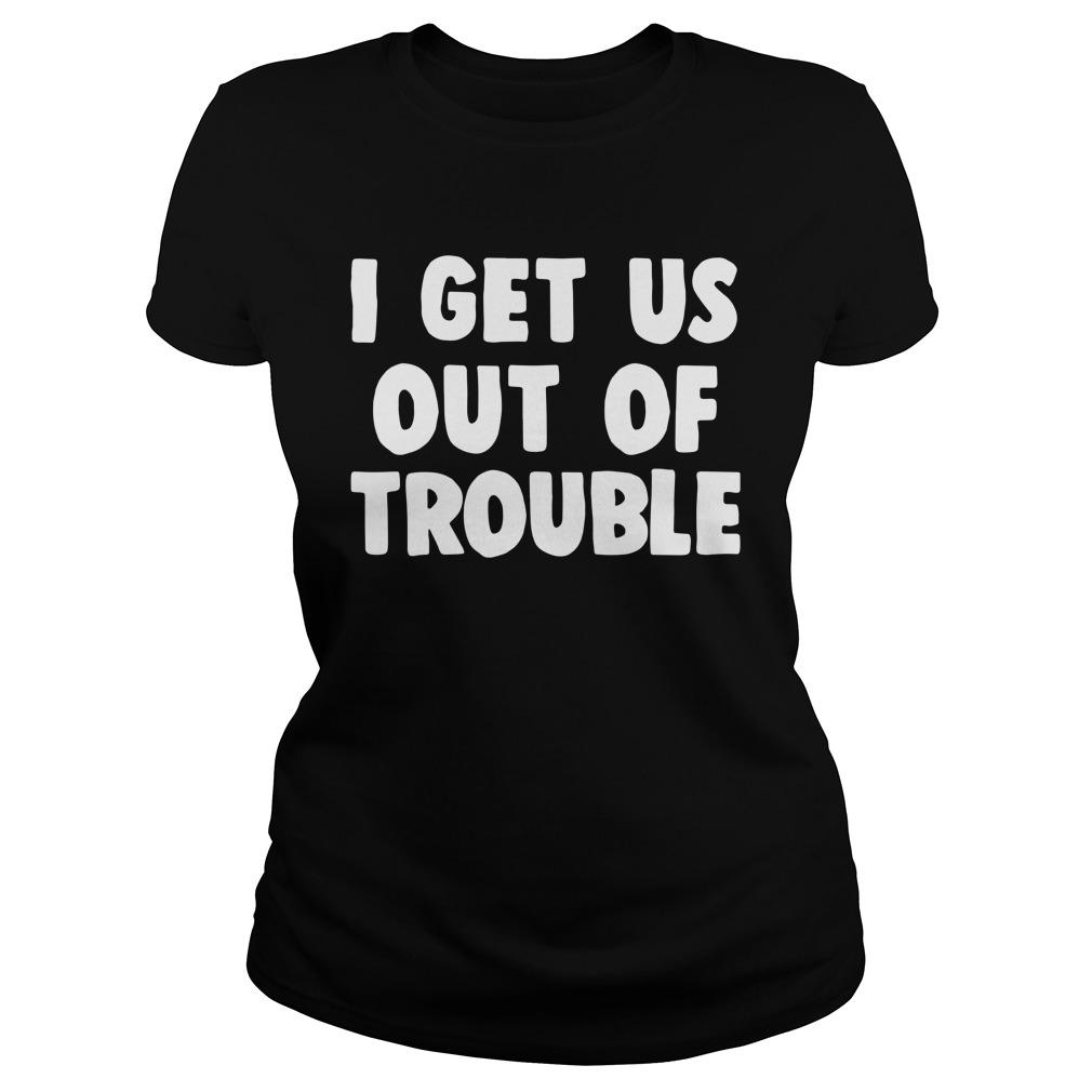 I Get Us Out Of Trouble Shirt ladies tee