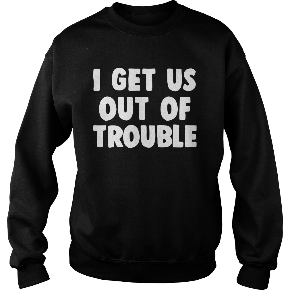 I Get Us Out Of Trouble Shirt sweater