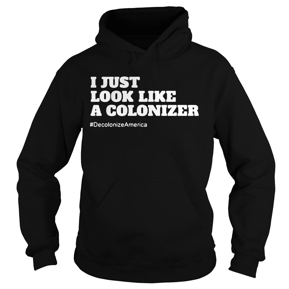 I Just Look Like A Colonizer #Decolonize America Shirt hoodie