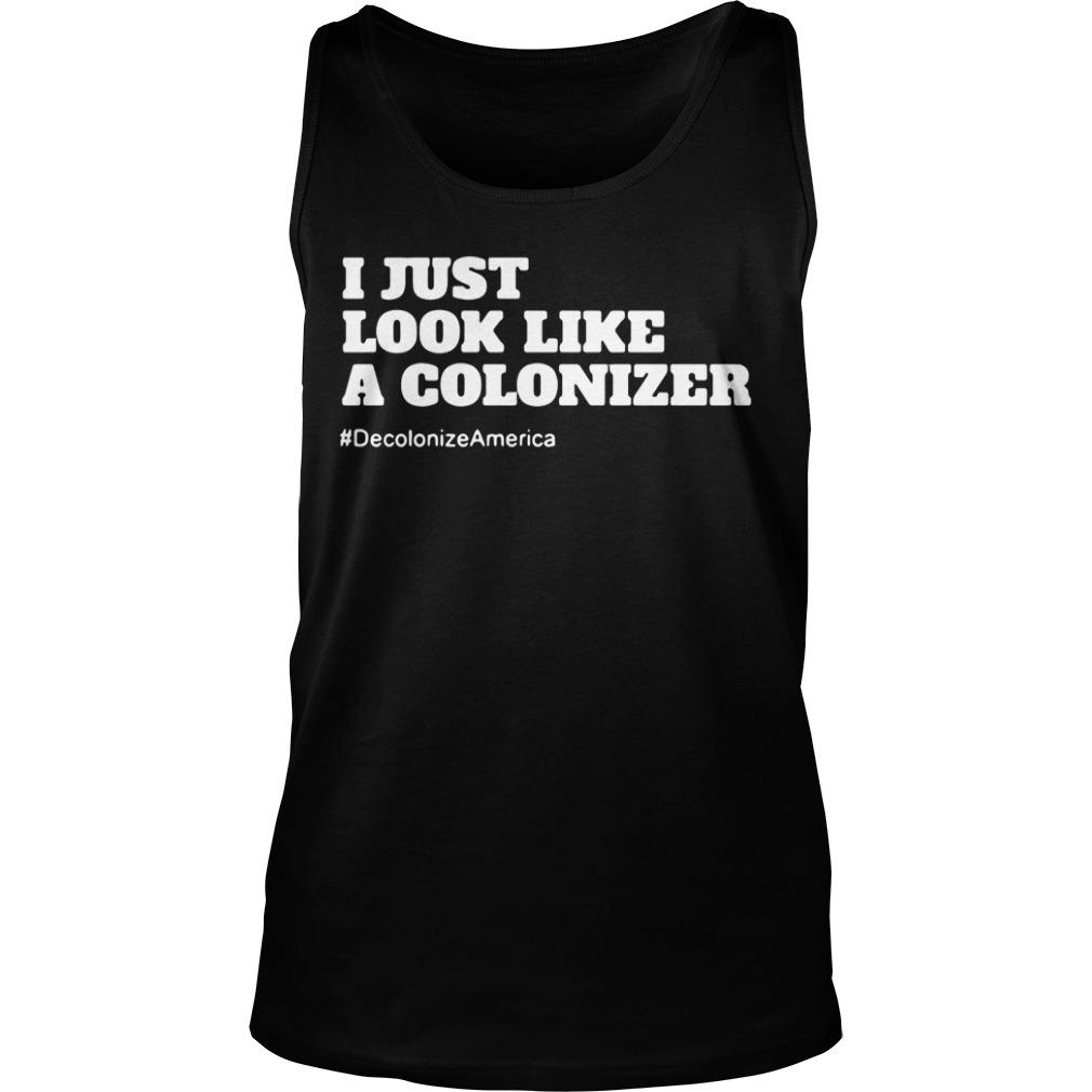 I Just Look Like A Colonizer #Decolonize America Shirt tank top