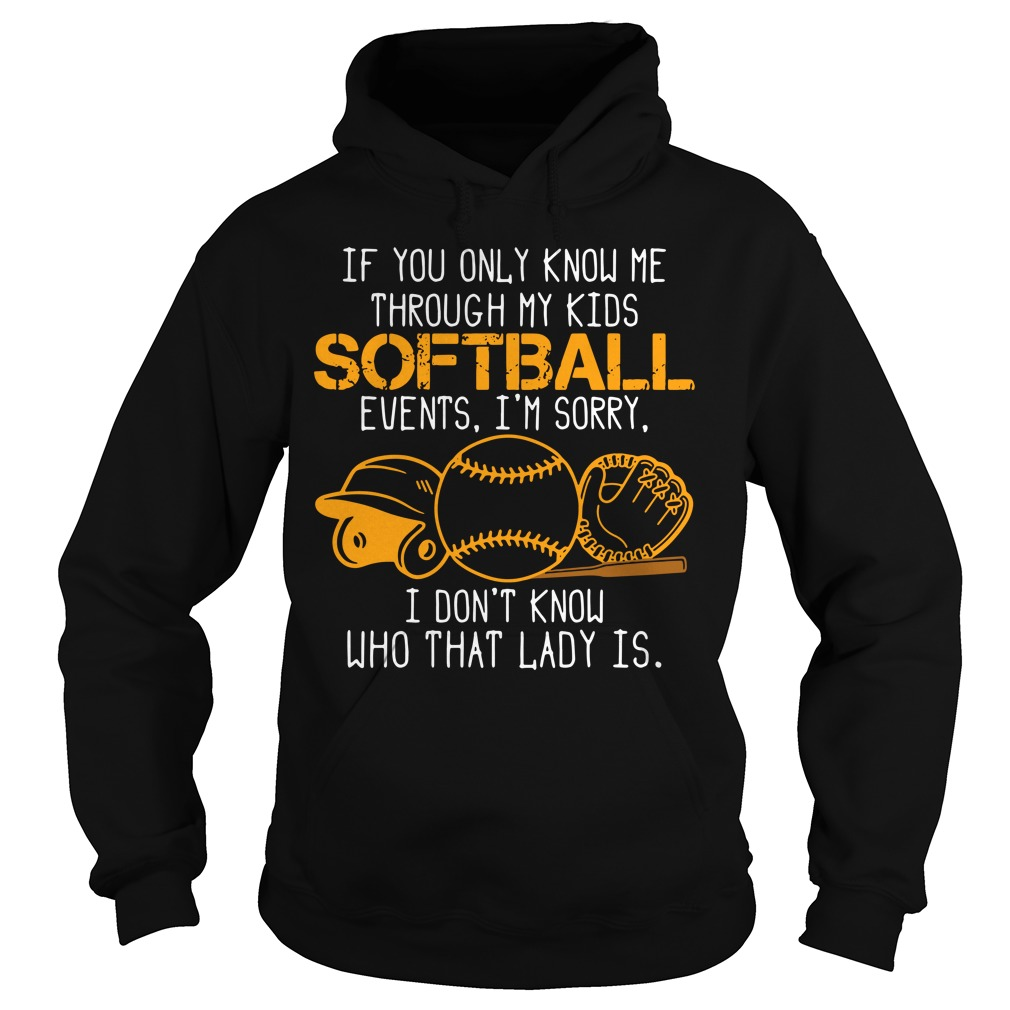 If You Only Know Me Through My Kids Softball Events I'm Sorry I Don't Know Who That Lady Is Shirt hoodie