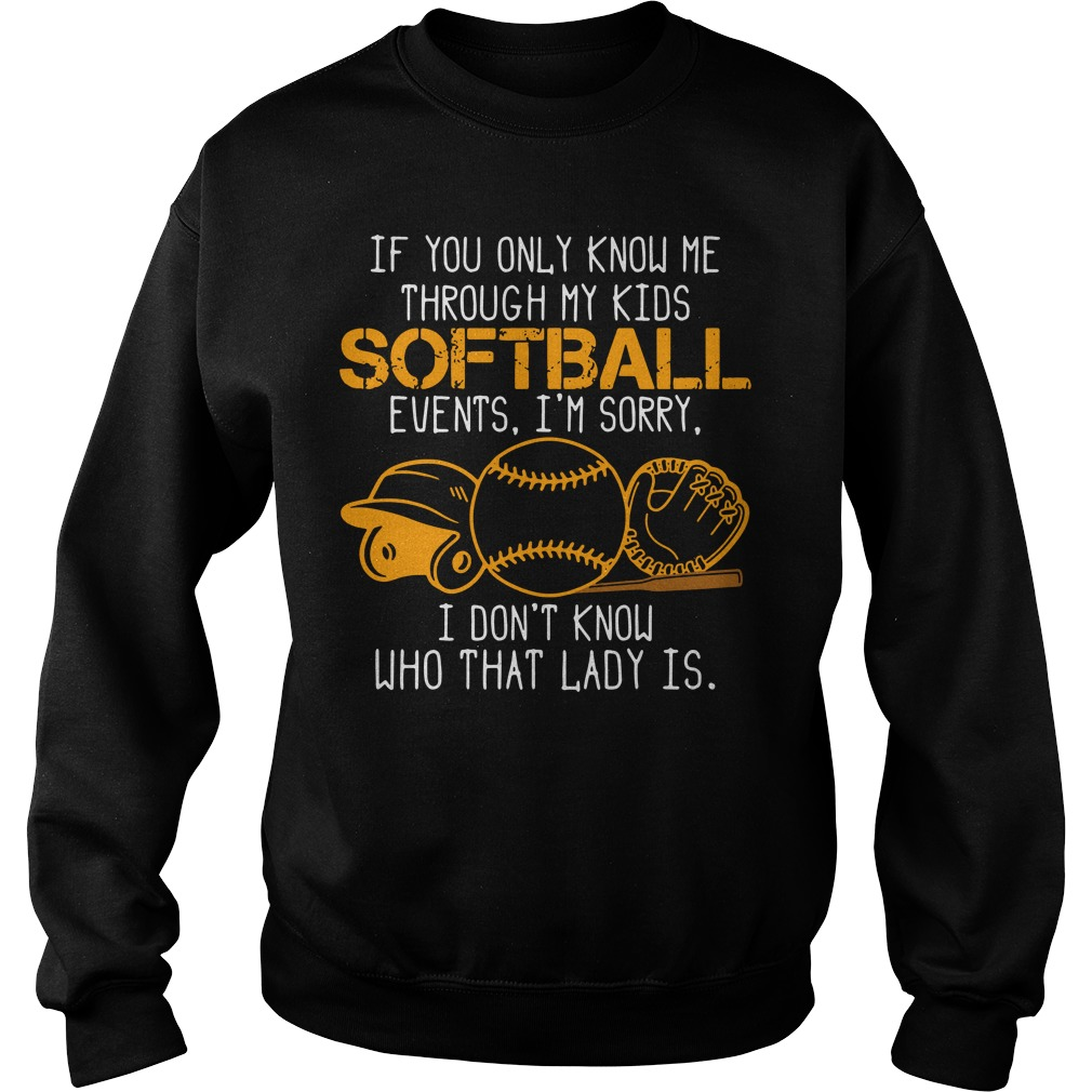 If You Only Know Me Through My Kids Softball Events I'm Sorry I Don't Know Who That Lady Is Shirt sweater