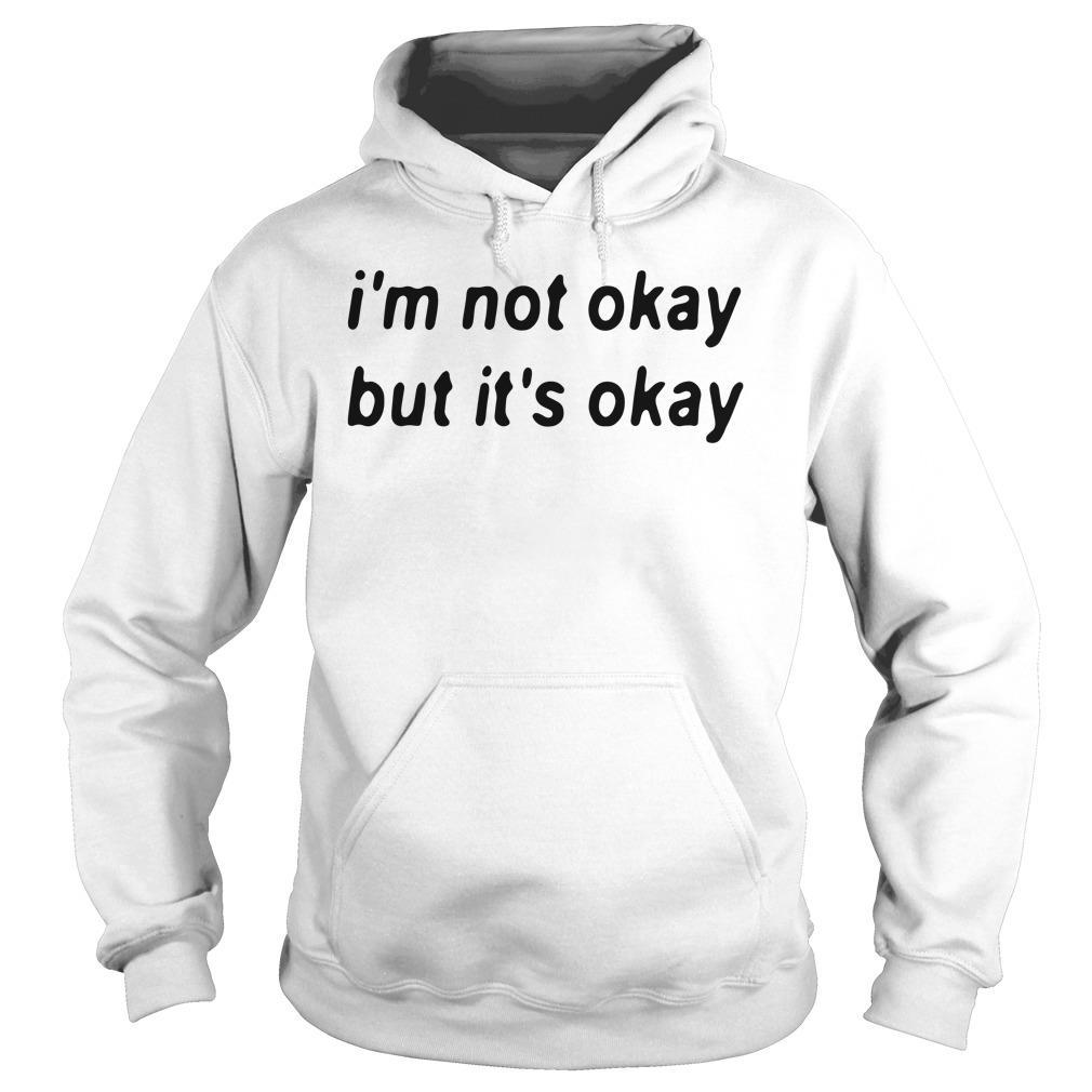 I'm Not Okay But It's Okay Shirt hoodie