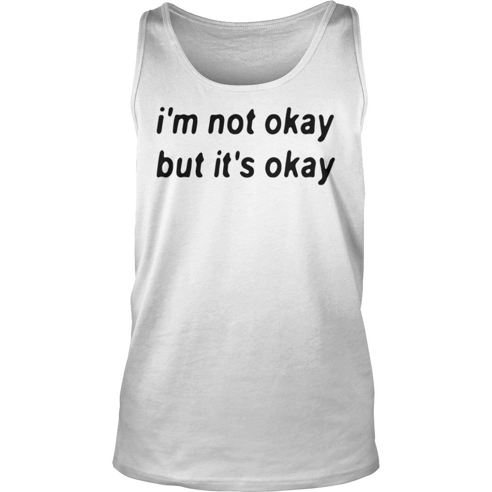 I'm Not Okay But It's Okay Shirt tank top