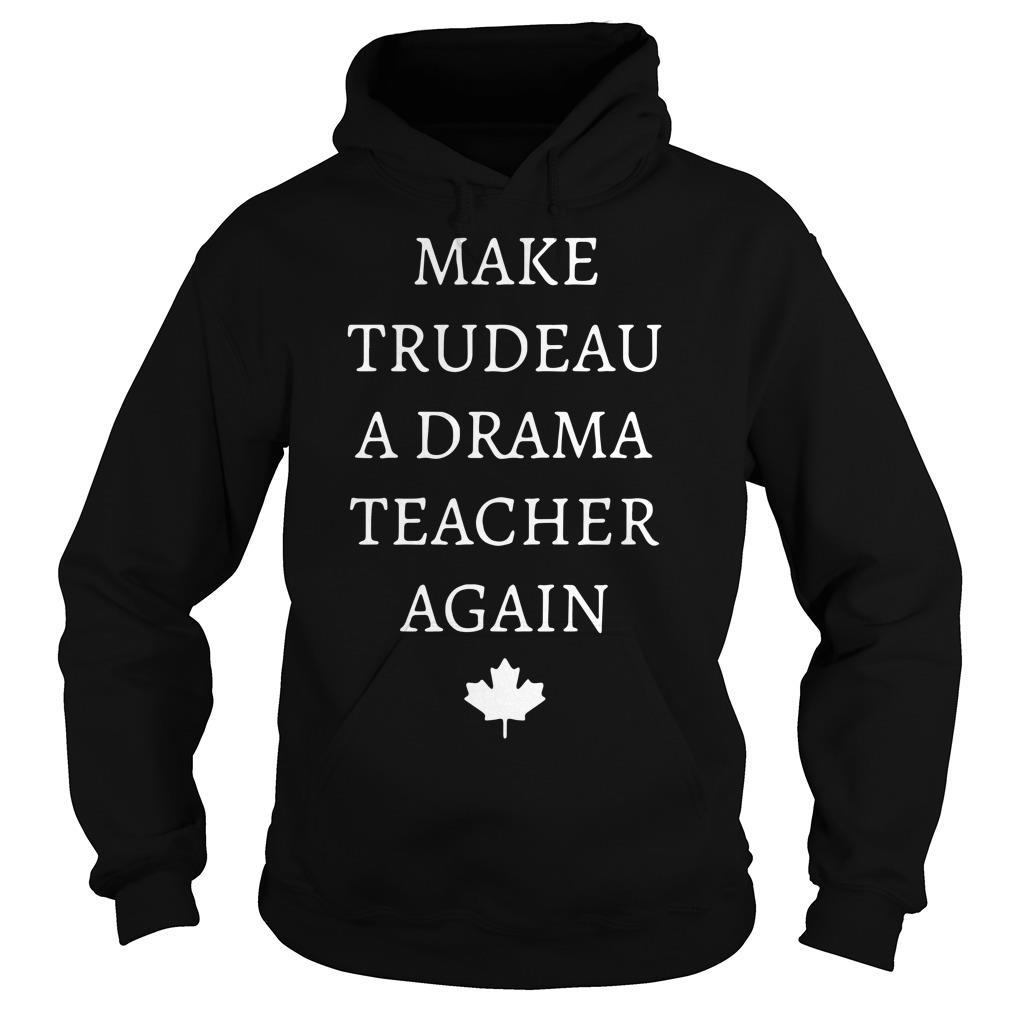 Make Trudeau A Drama Teacher Again Shirt hoodie