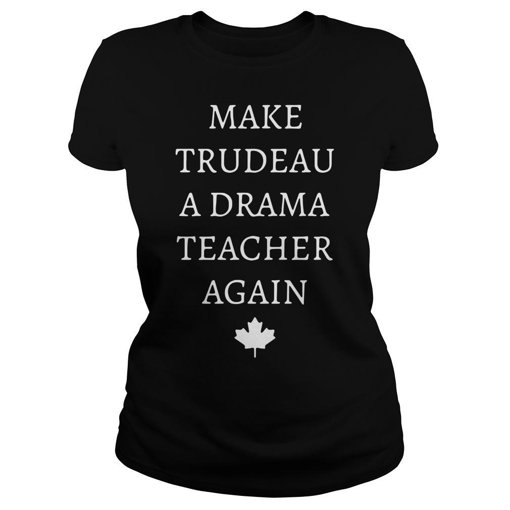 Make Trudeau A Drama Teacher Again Shirt ladies tee